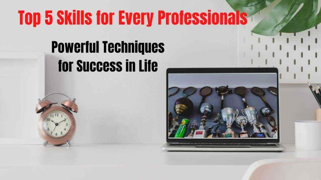 Top 5 Skills Every Professionals Needs to Have Powerful Techniques for Success in Life
